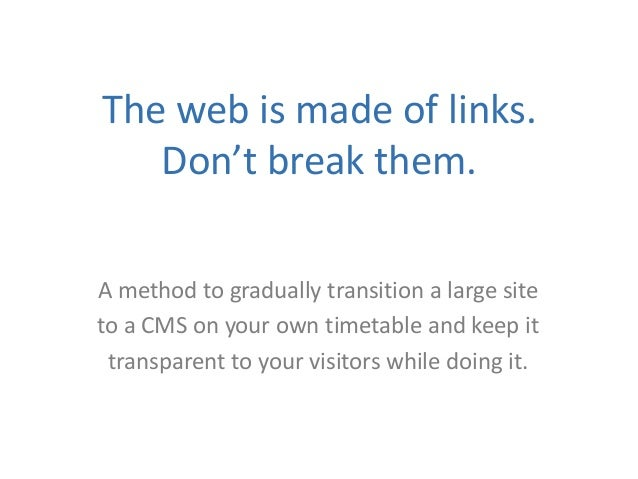 The web is made of links.Don't break them.A method to gradually transition a large siteto a CMS on your own timetable and ...