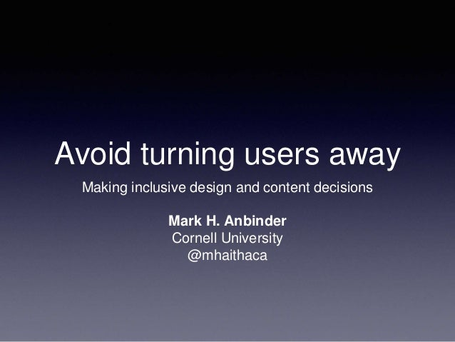 Avoid turning users away Making inclusive design and content decisions Mark H. Anbinder Cornell University @mhaithaca
