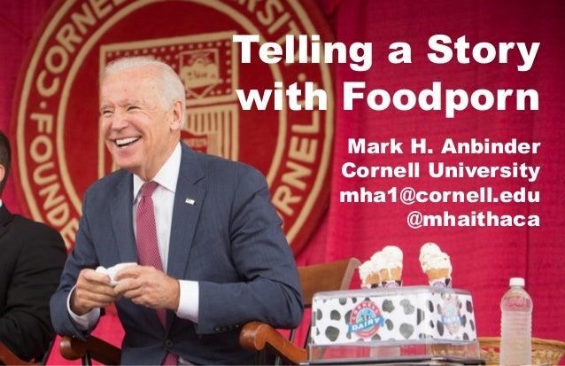 Telling a Story with Foodporn Mark H. Anbinder Cornell University mha1@cornell.edu @mhaithaca