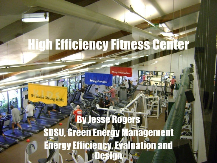 High Efficiency Fitness Center By Jesse Rogers SDSU, Green Energy Management Energy Efficiency, Evaluation and Design