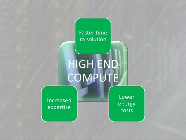 HIGH END COMPUTE Faster time to solution Lower energy costs Increased expertise