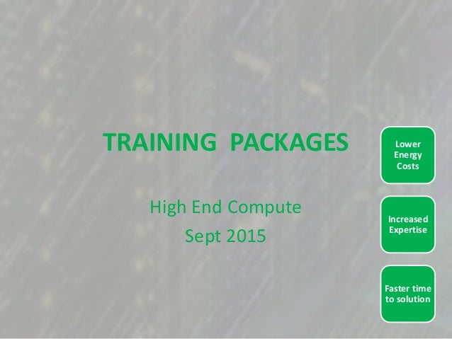 TRAINING PACKAGES High End Compute Sept 2015 Faster time to solution Increased Expertise Lower Energy Costs