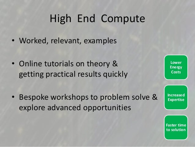 High End Compute • Worked, relevant, examples • Online tutorials on theory & getting practical results quickly • Bespoke w...