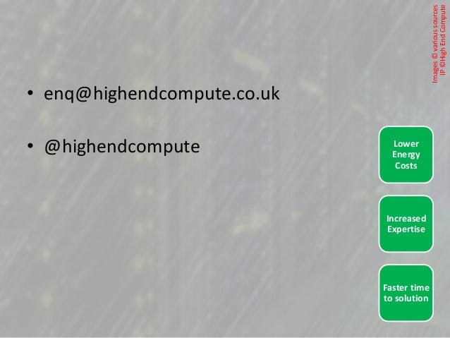 • enq@highendcompute.co.uk • @highendcompute Faster time to solution Increased Expertise Lower Energy Costs Images©various...