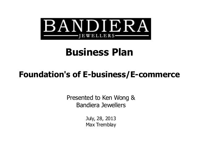 Business Plan Foundation's of E-business/E-commerce Presented to Ken Wong & Bandiera Jewellers July, 28, 2013 Max Tremblay