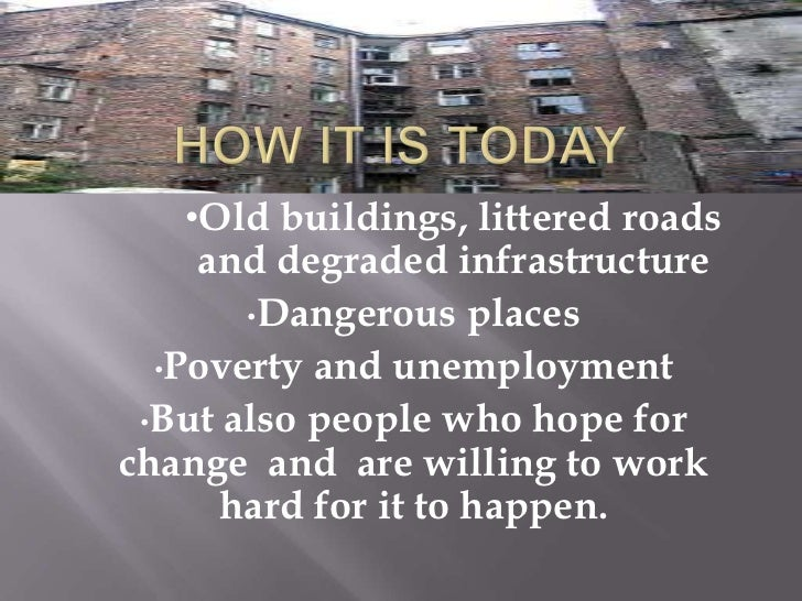 •Old buildings, littered roads    and degraded infrastructure       •Dangerous places  •Poverty and unemployment •But also...