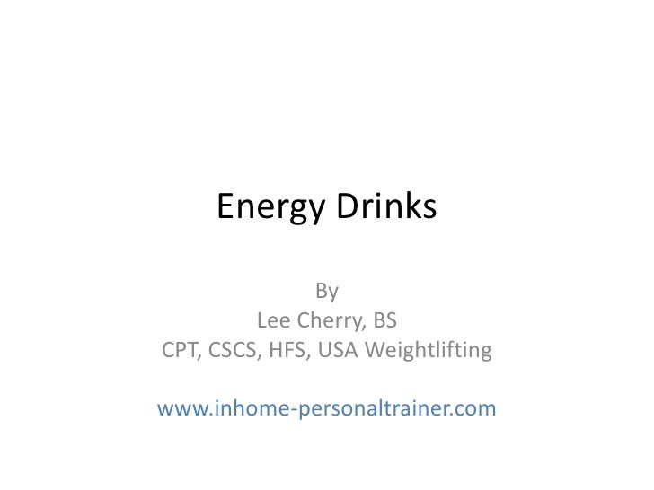 Energy Drinks                By         Lee Cherry, BSCPT, CSCS, HFS, USA Weightliftingwww.inhome-personaltrainer.com