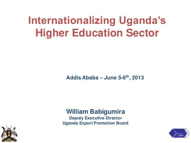 Internationalizing Uganda'sHigher Education SectorAddis Ababa – June 5-6th, 2013William BabigumiraDeputy Executive Directo...
