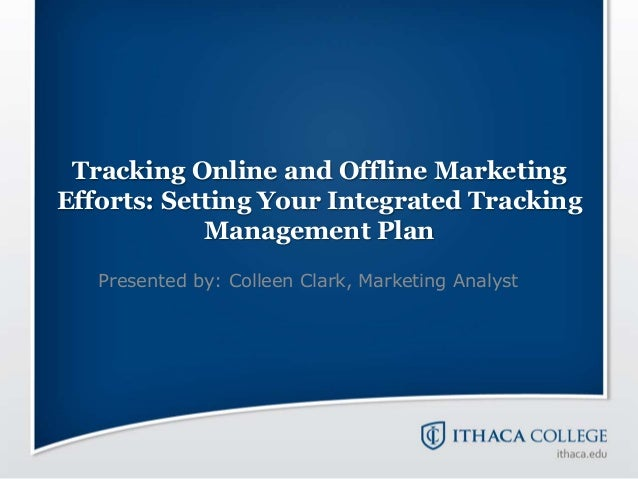 Tracking Online and Offline MarketingEfforts: Setting Your Integrated TrackingManagement PlanPresented by: Colleen Clark, ...