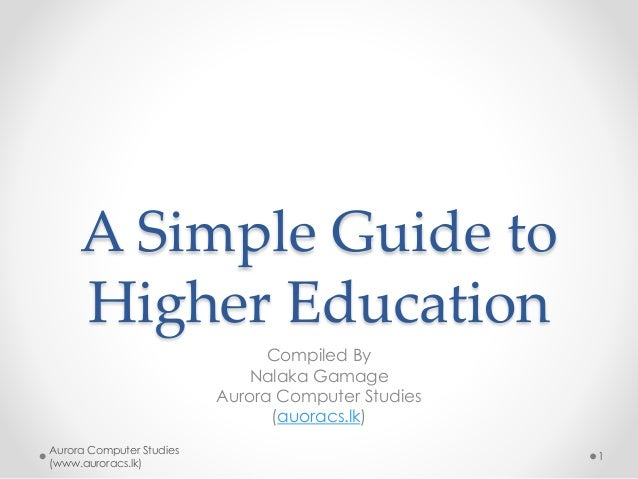 A Simple Guide to Higher Education Compiled By Nalaka Gamage Aurora Computer Studies (auoracs.lk) Aurora Computer Studies ...