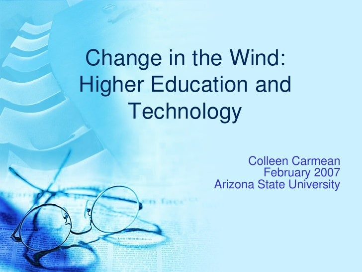 Change in the Wind: Higher Education and Technology Colleen Carmean February 2007 Arizona State University