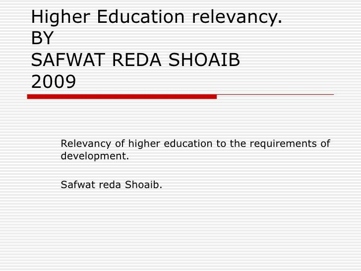 Higher Education relevancy. BY SAFWAT REDA SHOAIB 2009 Relevancy of higher education to the requirements of development. S...