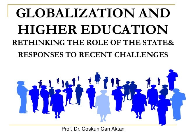 GLOBALIZATION AND HIGHER EDUCATION RETHINKING THE ROLE OF THE STATE& RESPONSES TO RECENT CHALLENGES Prof. Dr. Coskun Can A...