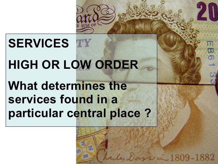 SERVICES HIGH OR LOW ORDER What determines the services found in a particular central place ?