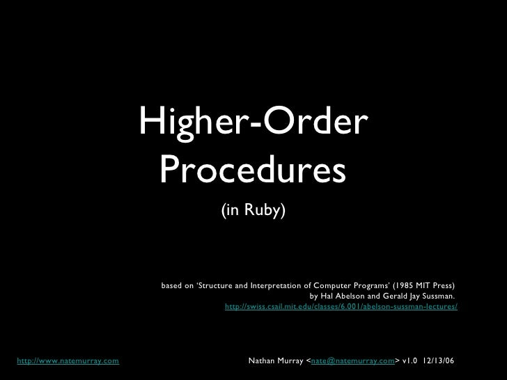 Higher-Order Procedures <ul><li>(in Ruby) </li></ul>based on 'Structure and Interpretation of Computer Programs' (1985 MIT...