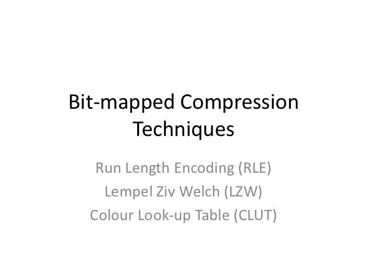 Bit-mapped Compression      Techniques   Run Length Encoding (RLE)    Lempel Ziv Welch (LZW)  Colour Look-up Table (CLUT)