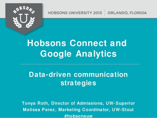 Hobsons Connect and Google Analytics Data-driven communication strategies Tonya Roth, Director of Admissions, UW-Superior ...
