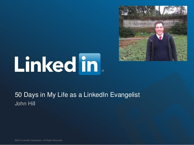 50 Days in My Life as a LinkedIn EvangelistJohn Hill©2012 LinkedIn Corporation. All Rights Reserved.