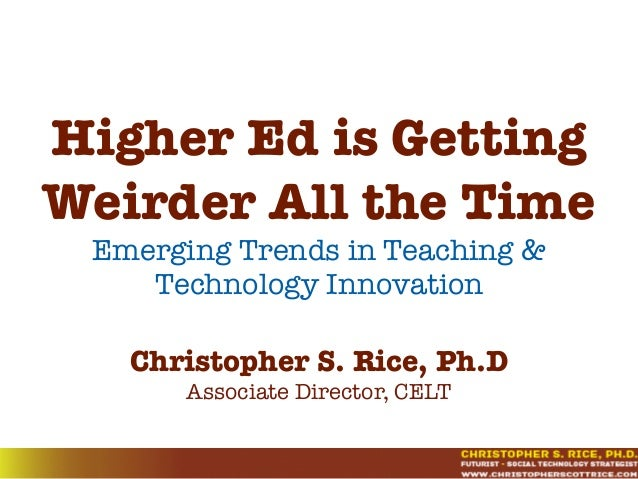 Higher Ed is Getting Weirder All the Time Emerging Trends in Teaching & Technology Innovation Christopher S. Rice, Ph.D As...
