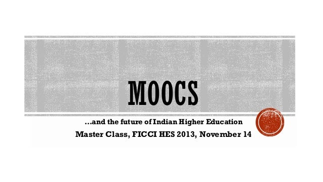 MOOCS …and the future of Indian Higher Education  Master Class, FICCI HES 2013, November 14