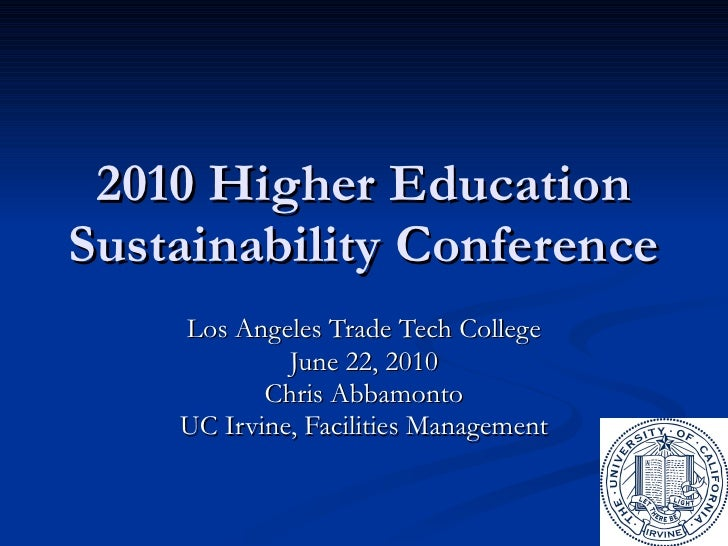2010 Higher Education Sustainability Conference Los Angeles Trade Tech College June 22, 2010 Chris Abbamonto UC Irvine, Fa...