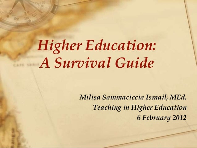 Higher Education: A Survival Guide Milisa Sammaciccia Ismail, MEd. Teaching in Higher Education 6 February 2012