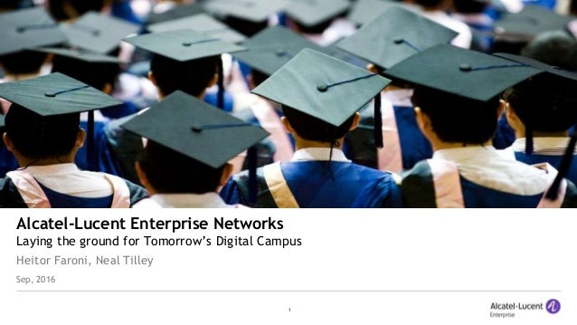 1 Alcatel-Lucent Enterprise Networks Laying the ground for Tomorrow's Digital Campus Heitor Faroni, Neal Tilley Sep, 2016