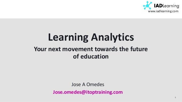1 www.iadlearning.com Learning Analytics Your next movement towards the future of education Jose A Omedes Jose.omedes@itop...
