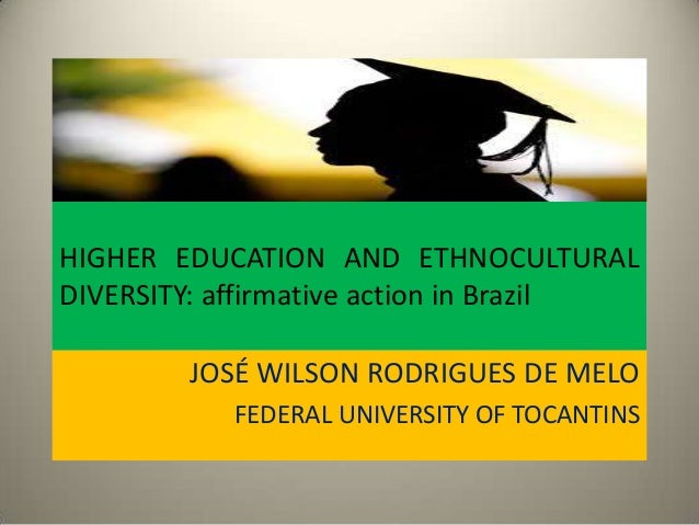HIGHER EDUCATION AND ETHNOCULTURAL DIVERSITY: affirmative action in Brazil JOSÉ WILSON RODRIGUES DE MELO FEDERAL UNIVERSIT...