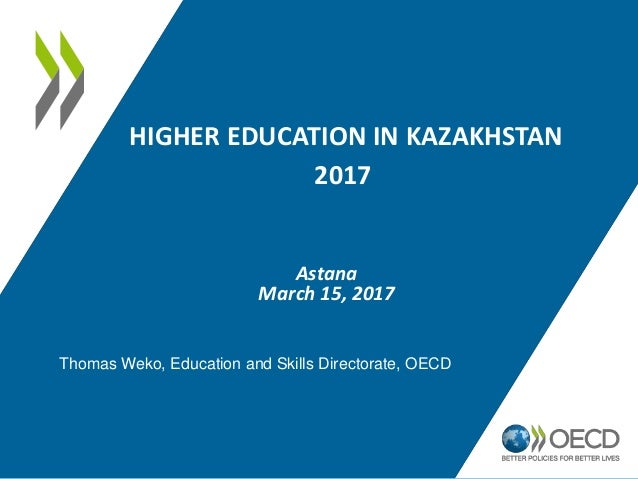 HIGHER EDUCATION IN KAZAKHSTAN 2017 Astana March 15, 2017 Thomas Weko, Education and Skills Directorate, OECD