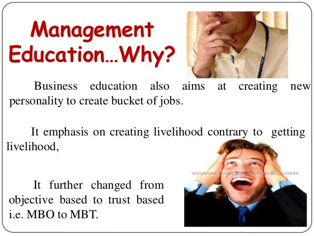 Management Education…Why? Business education also aims at creating new personality to create bucket of jobs. It emphasis o...