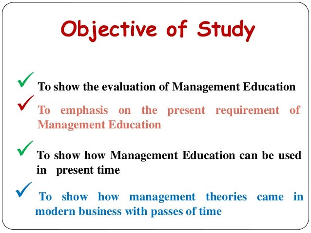 Objective of Study To show how Management Education can be used in present time To show the evaluation of Management Edu...