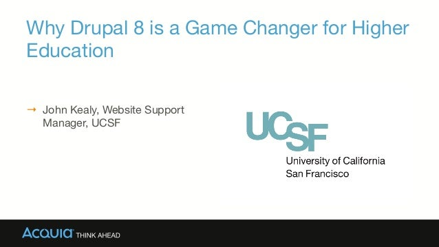 Why Drupal 8 is a Game Changer for Higher Education → John Kealy, Website Support Manager, UCSF