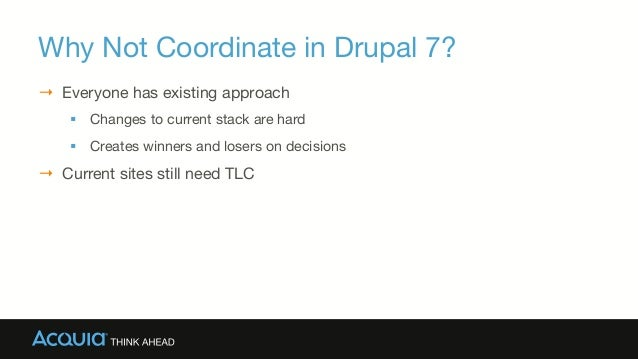 Why Not Coordinate in Drupal 7? → Everyone has existing approach § Changes to current stack are hard § Creates winner...