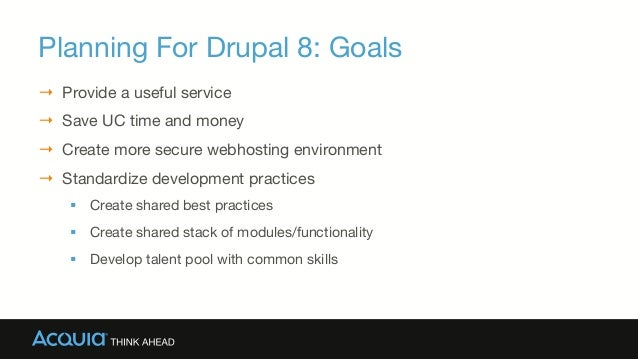 Planning For Drupal 8: Goals → Provide a useful service → Save UC time and money → Create more secure webhosting enviro...