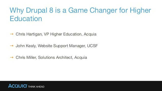Why Drupal 8 is a Game Changer for Higher Education → Chris Hartigan, VP Higher Education, Acquia → John Kealy, Website ...