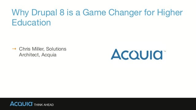 Why Drupal 8 is a Game Changer for Higher Education → Chris Miller, Solutions Architect, Acquia