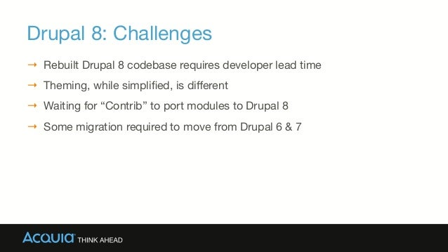 Drupal 8: Challenges → Rebuilt Drupal 8 codebase requires developer lead time  → Theming, while simplified, is different →...