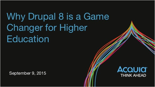 Why Drupal 8 is a Game Changer for Higher Education September 9, 2015
