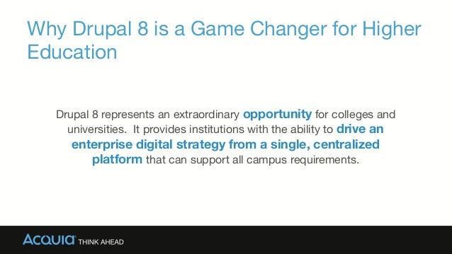 Why Drupal 8 is a Game Changer for Higher Education Drupal 8 represents an extraordinary opportunity for colleges and univ...