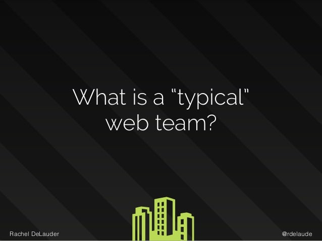 "@rdelaudeRachel DeLauder What is a ""typical""  web team?"