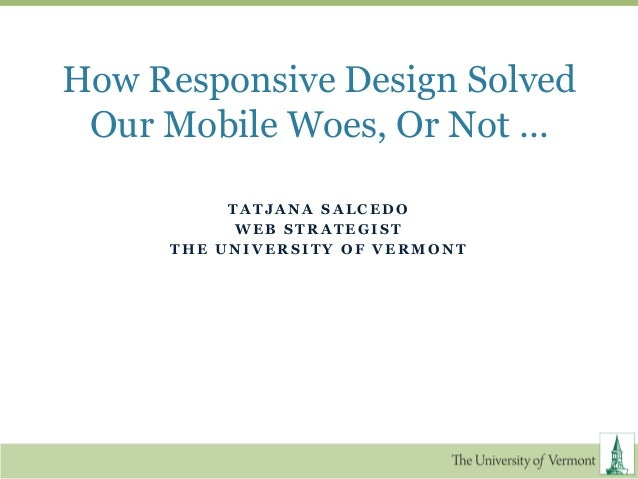 How Responsive Design Solved Our Mobile Woes, Or Not …          TATJANA SALCEDO           WEB STRATEGIST     THE UNIVERSIT...