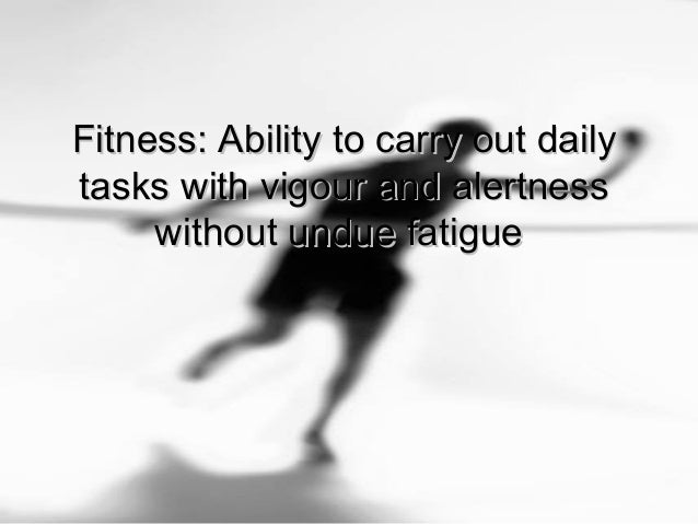 Fitness: Ability to carry out dailyFitness: Ability to carry out daily tasks with vigour and alertnesstasks with vigour an...