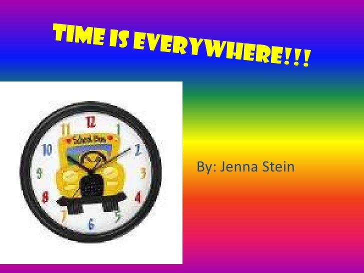 Time is Everywhere!!!<br />By: Jenna Stein<br />