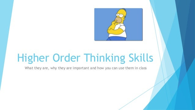 Higher Order Thinking Skills What they are, why they are important and how you can use them in class
