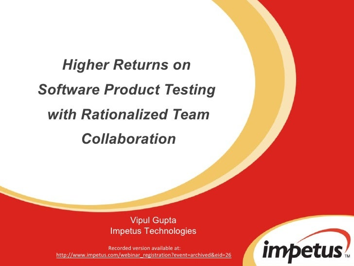 Higher Returns on  Software Product Testing  with Rationalized Team Collaboration Vipul Gupta Impetus Technologies Recorde...