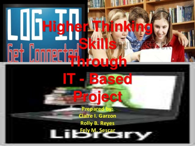higher thinking skills through it based The development of higher thinking skills depends not only in the it based projects we teachers must be responsible enough to utilize any available resources inside.