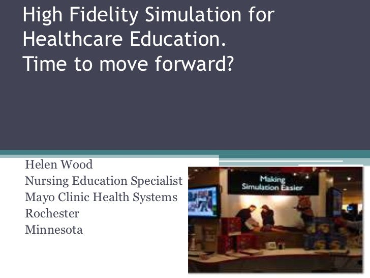 High Fidelity Simulation for Healthcare Education.Time to move forward?<br />Helen Wood<br />Nursing Education Specialist<...