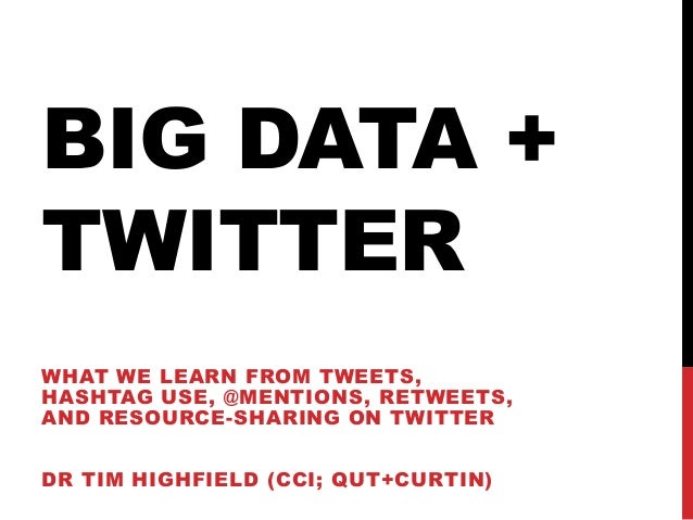BIG DATA +TWITTERWHAT WE LEARN FROM TWEETS,HASHTAG USE, @MENTIONS, RETWEETS,AND RESOURCE-SHARING ON TWITTERDR TIM HIGHFIEL...