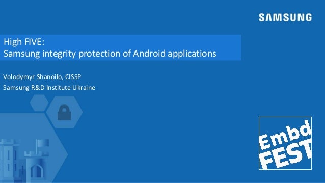 High FIVE: Samsung integrity protection of Android applications Volodymyr Shanoilo, CISSP Samsung R&D Institute Ukraine
